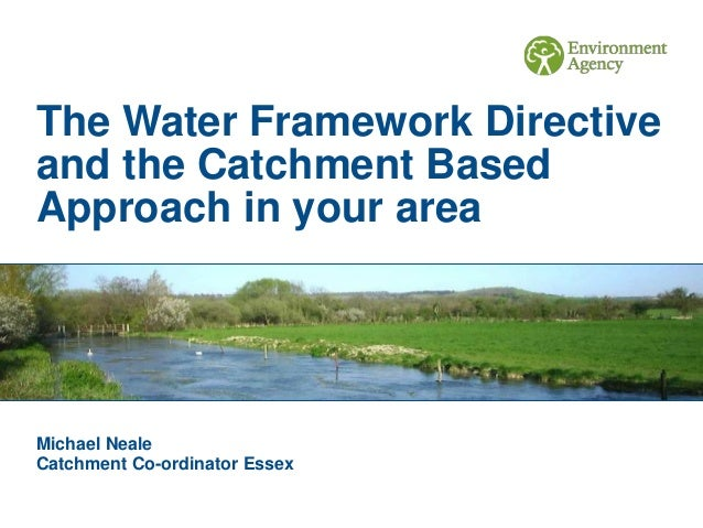 The Water Framework Directive and the Catchment Based Approach in your area Michael Neale Catchment Co-ordinator Essex