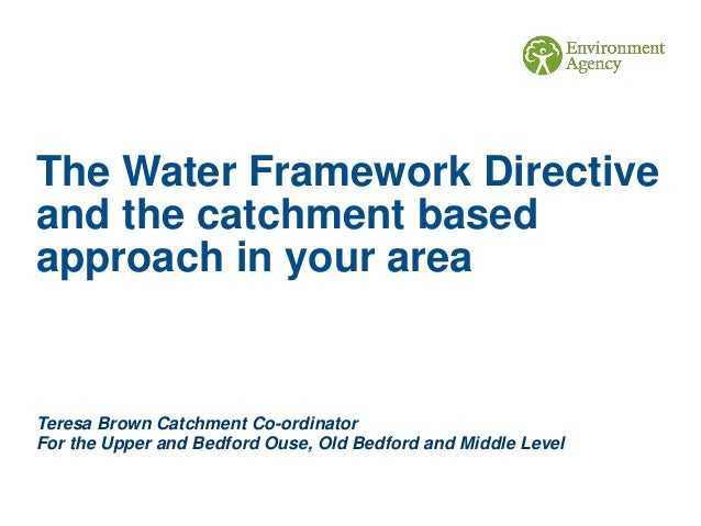 The Water Framework Directive and the catchment based approach in your area Teresa Brown Catchment Co-ordinator For the Up...