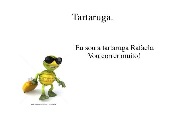 Tartaruga. Eu sou a tartaruga Rafaela. Vou correr muito!