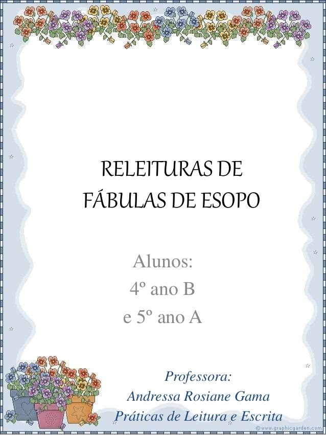 RELEITURAS DE FÁBULAS DE ESOPO Alunos: 4º ano B e 5º ano A Professora: Andressa Rosiane Gama Práticas de Leitura e Escrita