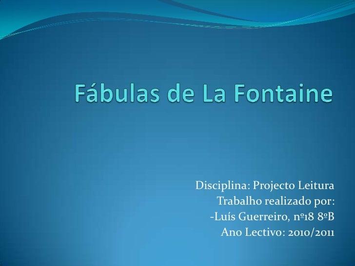 Fábulas de LaFontaine<br />Disciplina: Projecto Leitura<br />Trabalho realizado por:<br />-Luís Guerreiro, nº18 8ºB<br />A...