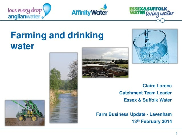 1 Farming and drinking water Claire Lorenc Catchment Team Leader Essex & Suffolk Water Farm Business Update - Lavenham 13t...