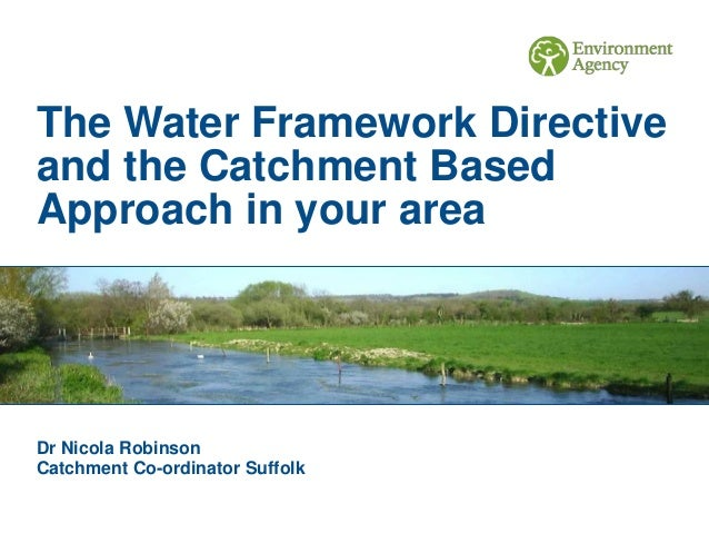 The Water Framework Directive and the Catchment Based Approach in your area Dr Nicola Robinson Catchment Co-ordinator Suff...