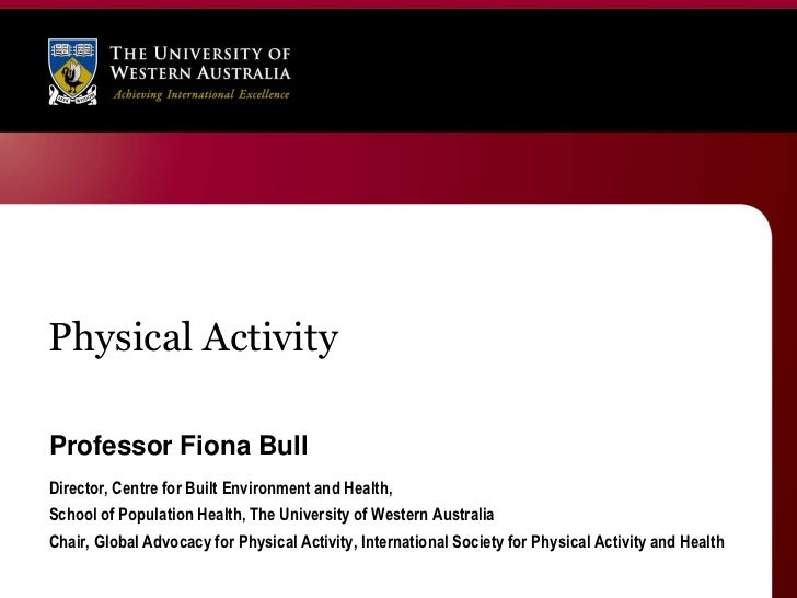 Physical ActivityProfessor Fiona BullDirector, Centre for Built Environment and Health,School of Population Health, The Un...