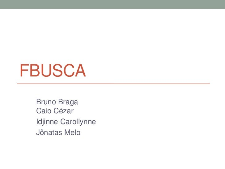FBUSCA<br />Bruno BragaCaioCézar<br />IdjinneCarollynne<br />JônatasMelo<br />