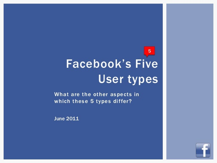 5    Facebook's Five         User typesWhat are the other aspects inwhich these 5 types differ?June 2011                  ...