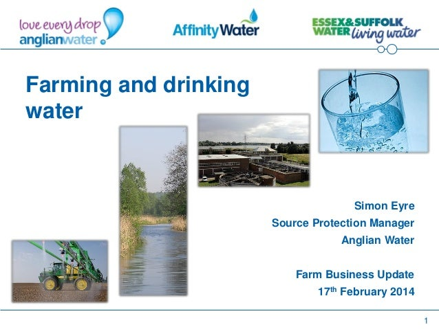 1 Farming and drinking water Simon Eyre Source Protection Manager Anglian Water Farm Business Update 17th February 2014