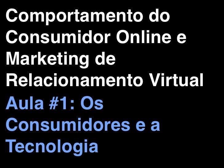 Comportamento doConsumidor Online eMarketing deRelacionamento VirtualAula #1: OsConsumidores e aTecnologia
