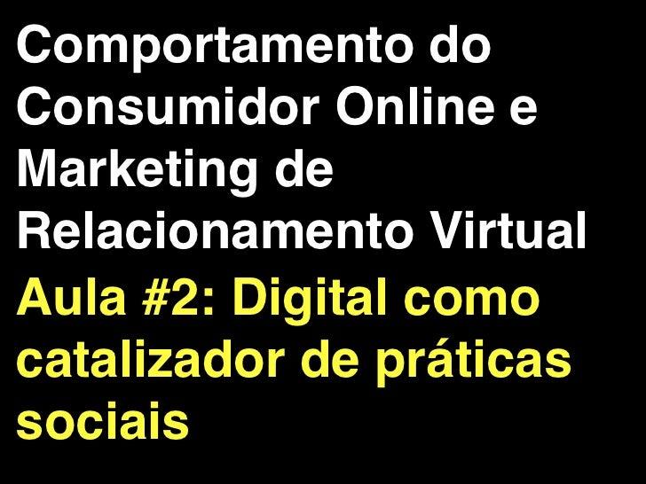 Comportamento doConsumidor Online eMarketing deRelacionamento VirtualAula #2: Digital comocatalizador de práticassociais