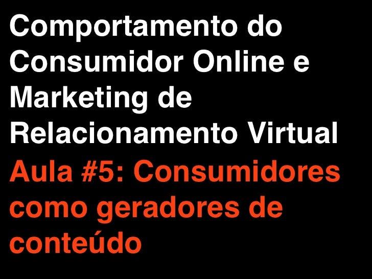 Comportamento doConsumidor Online eMarketing deRelacionamento VirtualAula #5: Consumidorescomo geradores deconteúdo