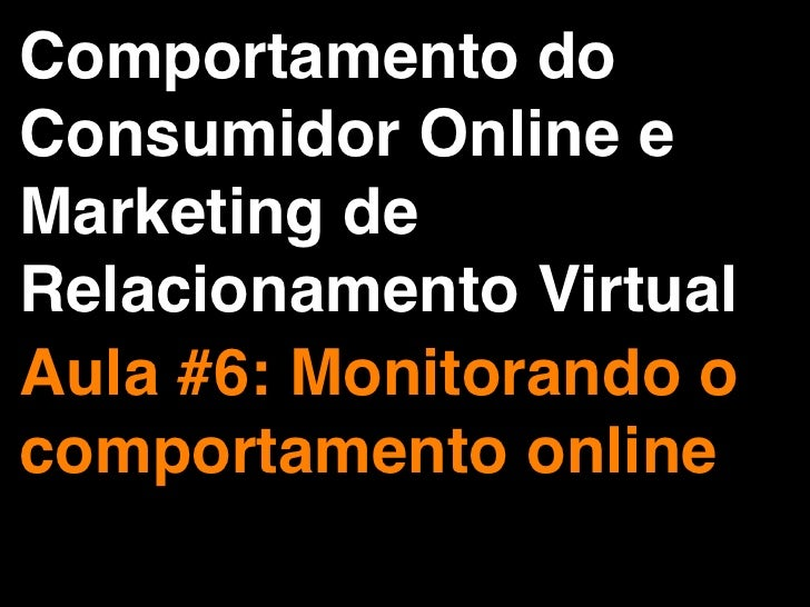 Comportamento doConsumidor Online eMarketing deRelacionamento VirtualAula #6: Monitorando ocomportamento online