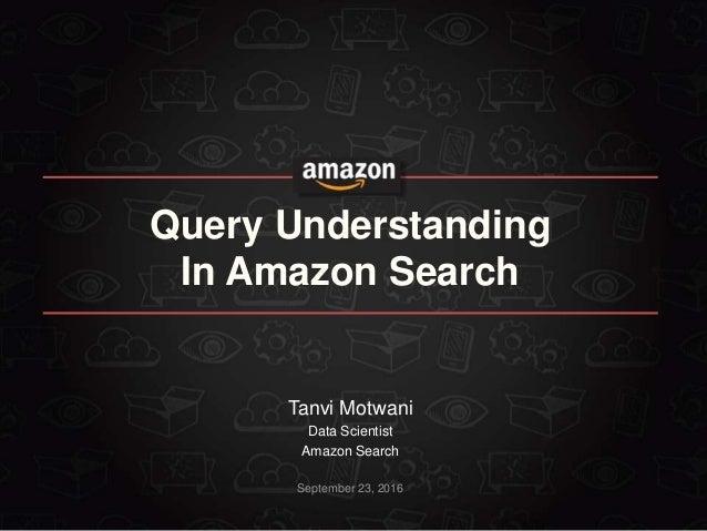 September 23, 2016 Query Understanding In Amazon Search Tanvi Motwani Data Scientist Amazon Search