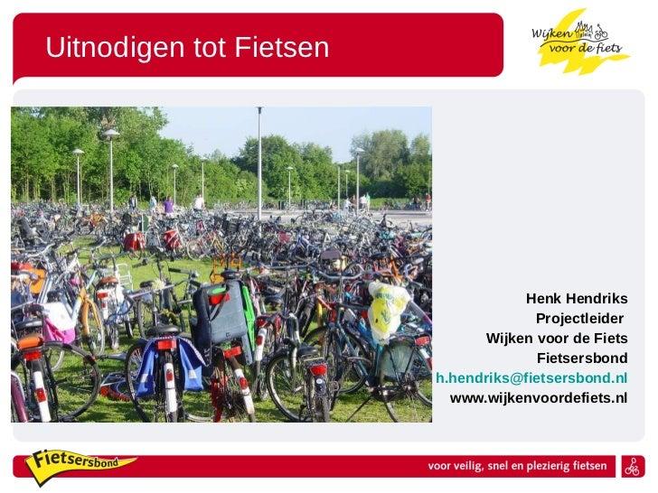 Uitnodigen tot Fietsen <ul><li>Henk Hendriks </li></ul><ul><li>Projectleider  </li></ul><ul><li>Wijken voor de Fiets </li>...