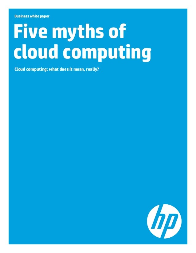 Business white paper Five myths of cloud computing Cloud computing: what does it mean, really?