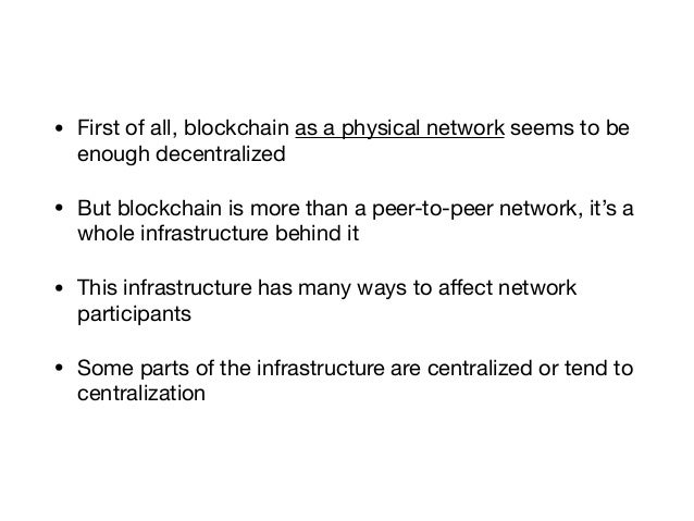 • First of all, blockchain as a physical network seems to be enough decentralized  • But blockchain is more than a peer-to...