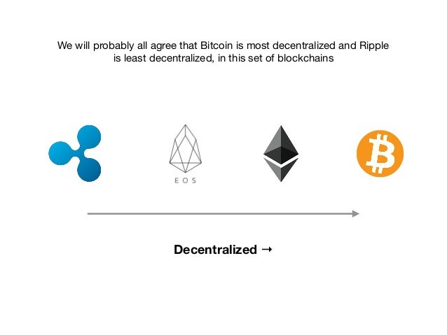 Decentralized → We will probably all agree that Bitcoin is most decentralized and Ripple is least decentralized, in this s...