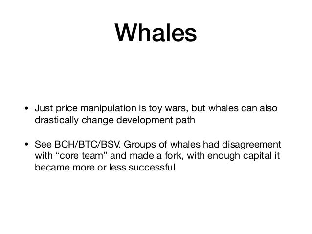 Whales • Just price manipulation is toy wars, but whales can also drastically change development path  • See BCH/BTC/BSV. ...