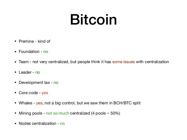 Bitcoin • Premine - kind of  • Foundation - no  • Team - not very centralized, but people think it has some issues with ce...