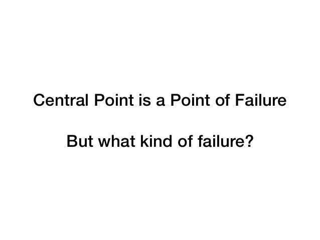 Central Point is a Point of Failure But what kind of failure?