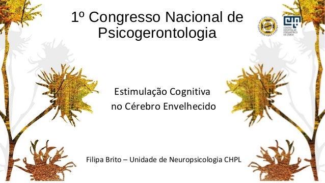 1º Congresso Nacional de Psicogerontologia Estimulação Cognitiva no Cérebro Envelhecido Filipa Brito – Unidade de Neuropsi...