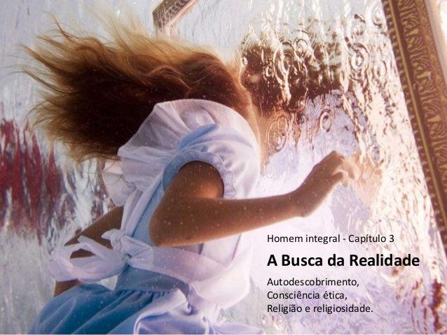 A Busca da Realidade Autodescobrimento, Consciência ética, Religião e religiosidade. Homem integral - Capítulo 3