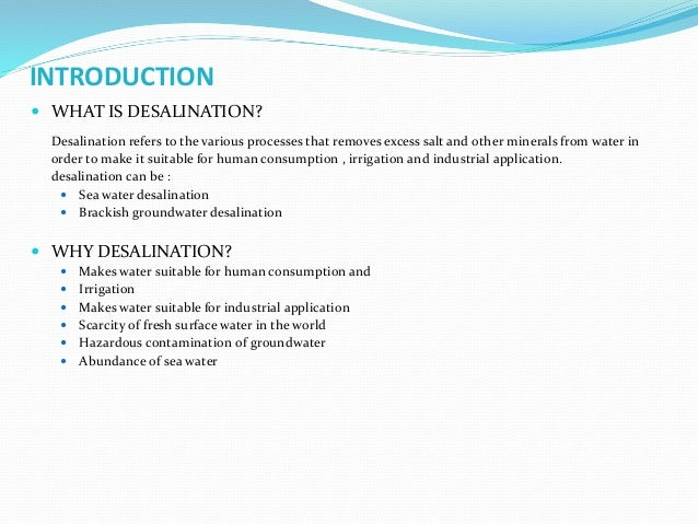 INTRODUCTION  WHAT IS DESALINATION? Desalination refers to the various processes that removes excess salt and other miner...