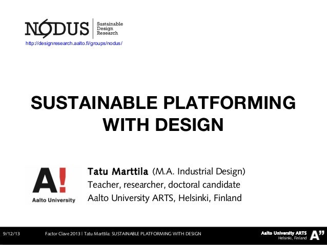 Aalto University ARTS Helsinki, Finland SUSTAINABLE PLATFORMING WITH DESIGN 9/12/13 Factor Clave 2013   Tatu Marttila: SUS...