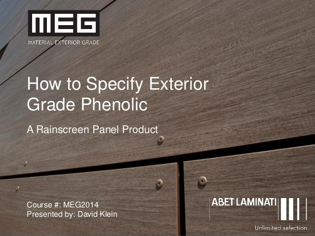 1 How to Specify Exterior Grade Phenolic A Rainscreen Panel Product Course #: MEG2014 Presented by: David Klein