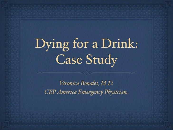 Dying for a Drink:   Case Study      Veronica Bonales, M.D. CEP America Emergency Physician