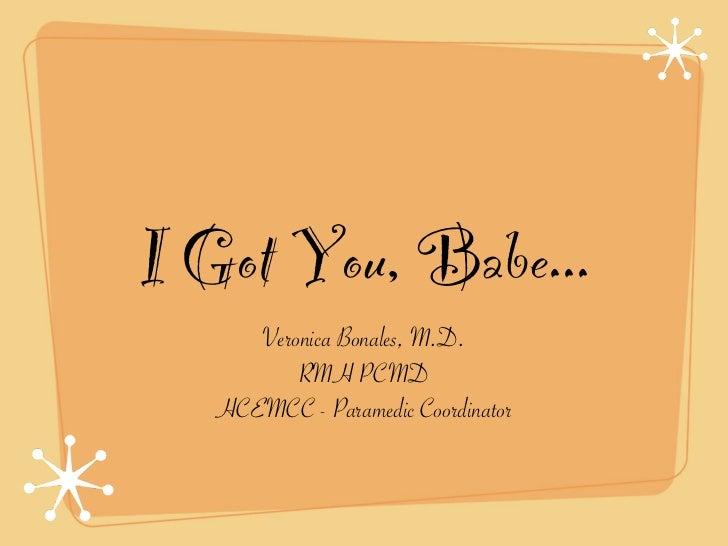 I Got You, Babe...      Veronica Bonales, M.D.          RMH PCMD   HCEMCC - Paramedic Coordinator