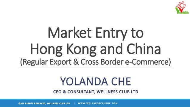 Market Entry to Hong Kong and China (Regular Export & Cross Border e-Commerce) YOLANDA CHE CEO & CONSULTANT, WELLNESS CLUB...