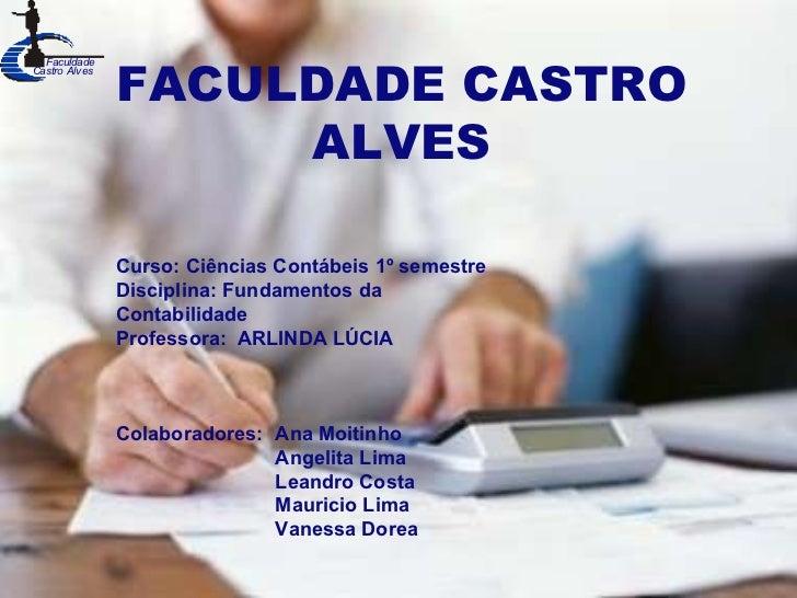 hhh FACULDADE CASTRO ALVES Curso: Ciências Contábeis 1º semestre Disciplina: Fundamentos da Contabilidade Professora:  ARL...