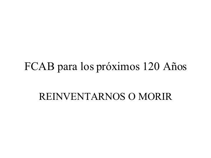FCAB para los próximos 120 Años REINVENTARNOS O MORIR