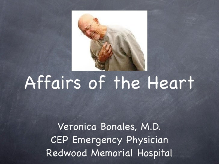 Affairs of the Heart    Veronica Bonales, M.D.   CEP Emergency Physician  Redwood Memorial Hospital