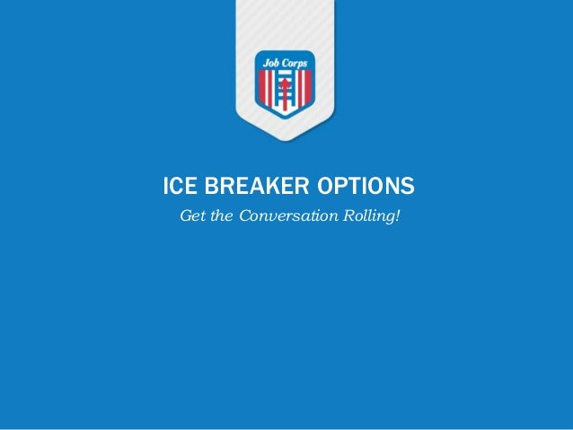ICE BREAKER OPTIONS Get the Conversation Rolling!