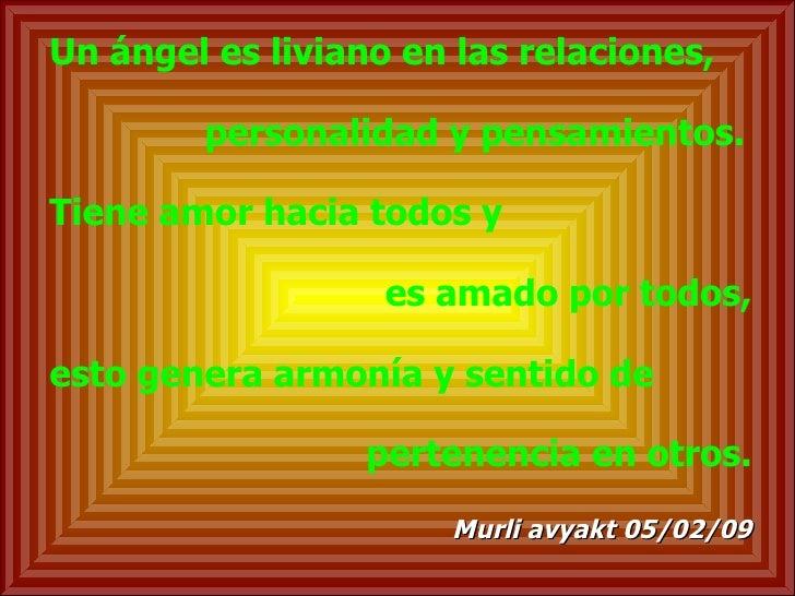 Un ángel es liviano en las relaciones, personalidad y pensamientos. Tiene amor hacia todos y  es amado por todos, esto gen...