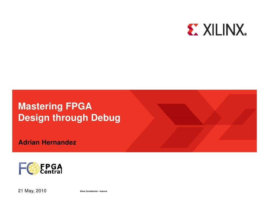 Mastering FPGA Design through Debug  Adrian Hernandez     21 May, 2010       Xilinx Confidential – Internal