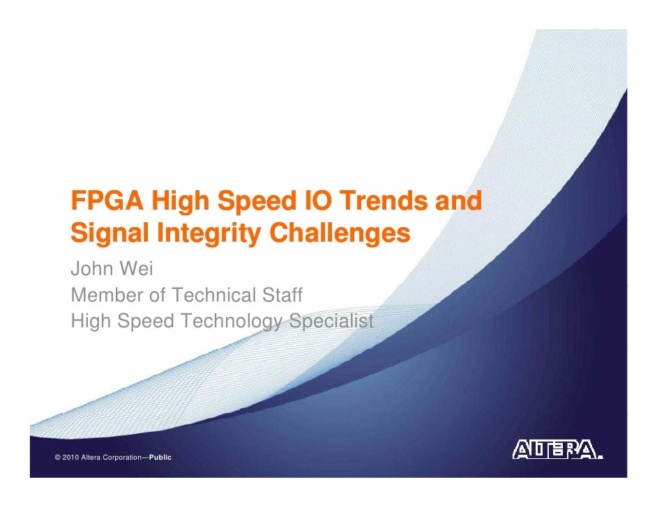 FPGA High Speed IO Trends and     Signal Integrity Challenges     John Wei     Member of Technical Staff     High Speed Te...