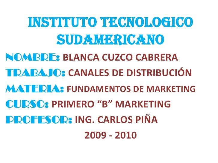 INSTITUTO TECNOLOGICO SUDAMERICANO<br />NOMBRE: BLANCA CUZCO CABRERA<br />TRABAJO: CANALES DE DISTRIBUCIÓN<br />MATERIA: F...