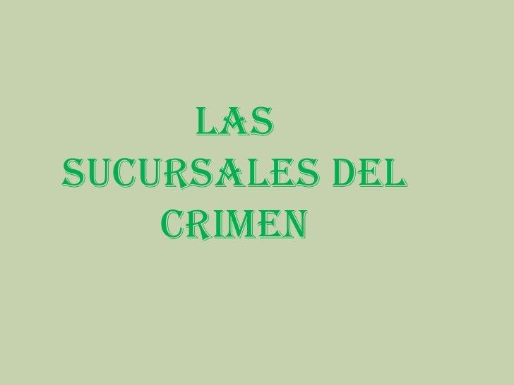 LAS SUCURSALES DEL     CRIMEN