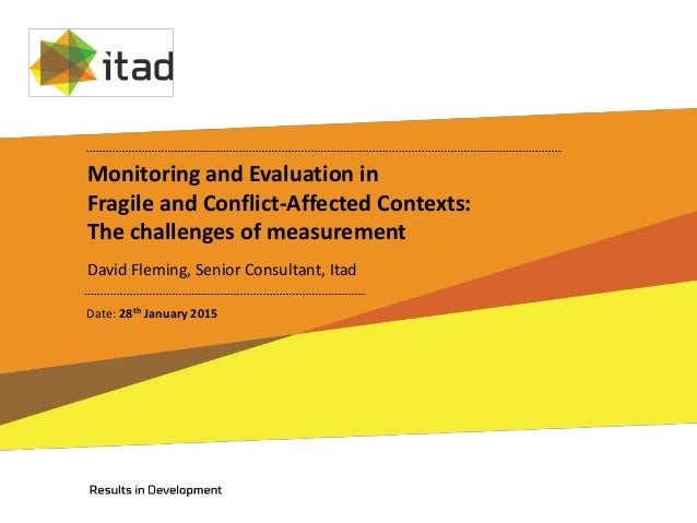 Monitoring and Evaluation in Fragile and Conflict-Affected Contexts: The challenges of measurement David Fleming, Senior C...