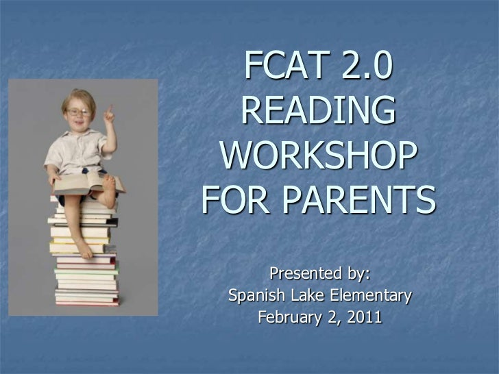 FCAT 2.0  READING WORKSHOPFOR PARENTS      Presented by: Spanish Lake Elementary    February 2, 2011