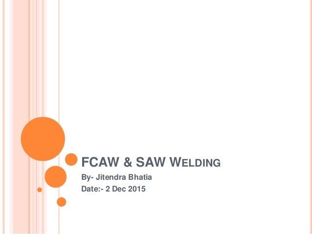FCAW & SAW WELDING By- Jitendra Bhatia Date:- 2 Dec 2015