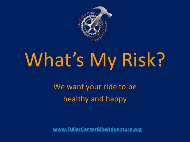 What's My Risk? We want your ride to be healthy and happy www.FullerCenterBikeAdventure.org