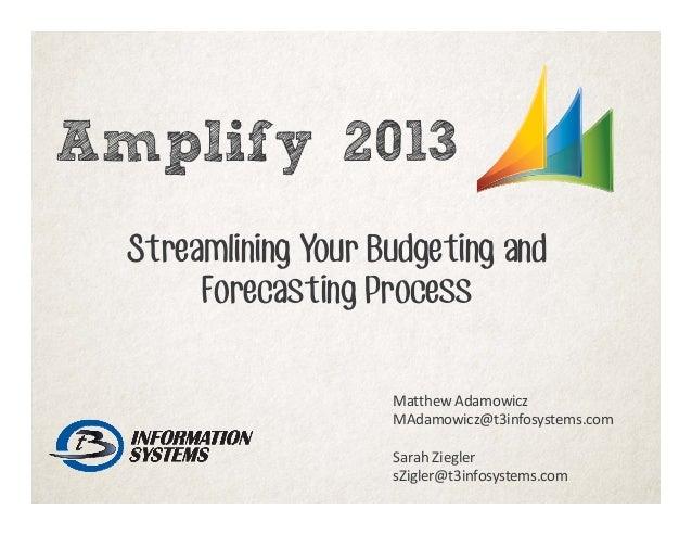 Amplify 2013 Streamlining Your Budgeting and Forecasting Process MatthewAdamowicz MAdamowicz@t3infosystems.com SarahZieg...
