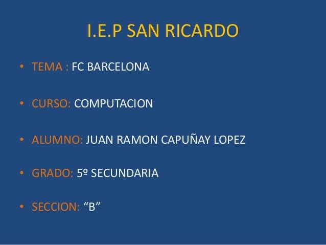 I.E.P SAN RICARDO• TEMA : FC BARCELONA• CURSO: COMPUTACION• ALUMNO: JUAN RAMON CAPUÑAY LOPEZ• GRADO: 5º SECUNDARIA• SECCIO...