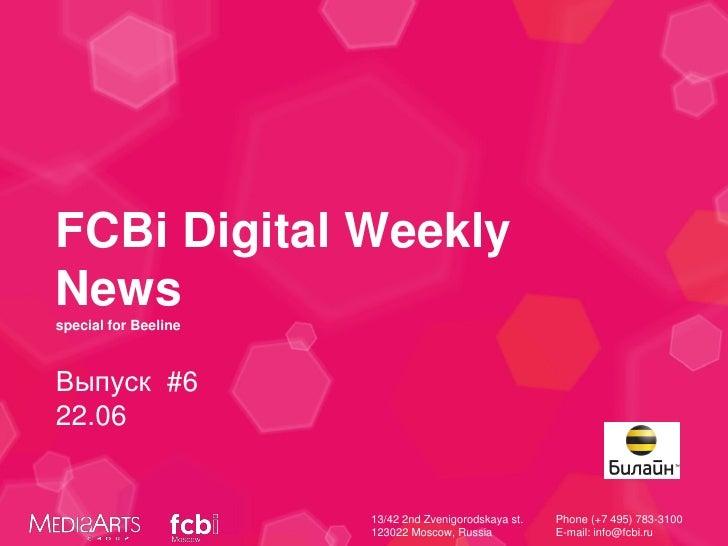 FCBi Digital WeeklyNewsspecial for BeelineВыпуск #622.06                      13/42 2nd Zvenigorodskaya st.   Phone (+7 49...