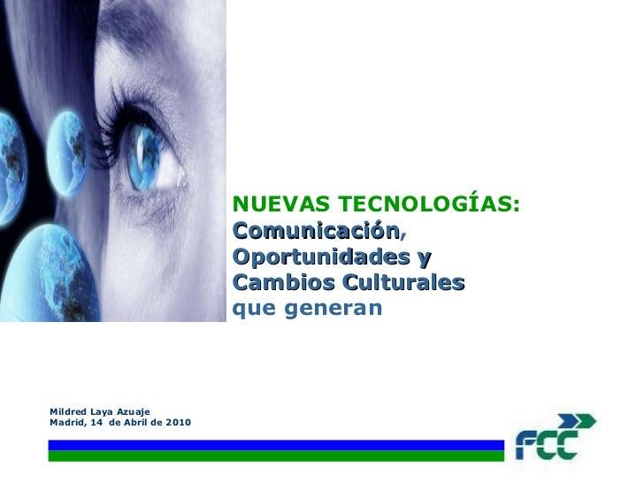 NUEVAS TECNOLOGÍAS:  Comunicación ,  Oportunidades y  Cambios Culturales   que generan Mildred Laya Azuaje Madrid, 14  de ...