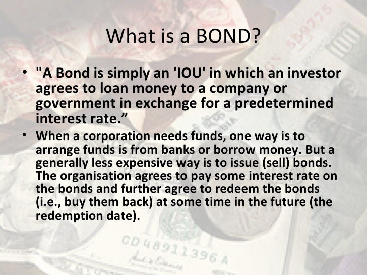 "What is a BOND? <ul><li>""A Bond is simply an 'IOU' in which an investor agrees to loan money to a company or governme..."