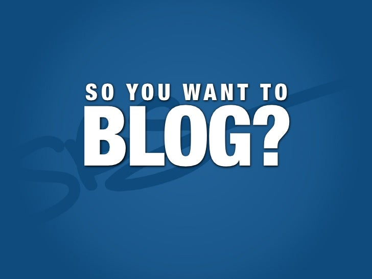SO YOU WANT TO  BLOG?